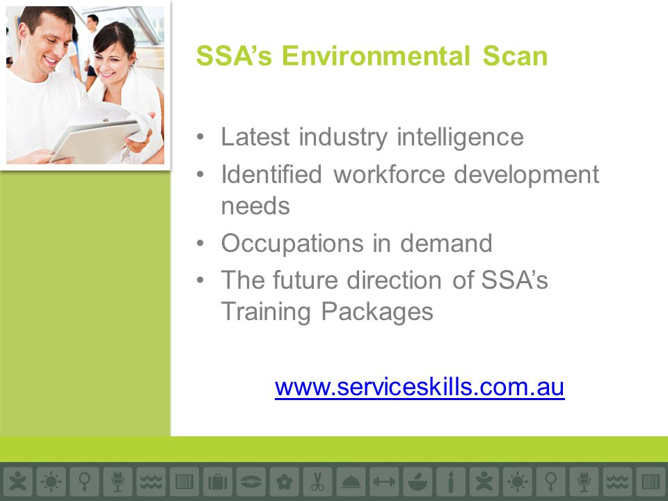 Latest industry intelligence Identified workforce development needs Occupations in demand The future direction of SSA's Training Packages www.services