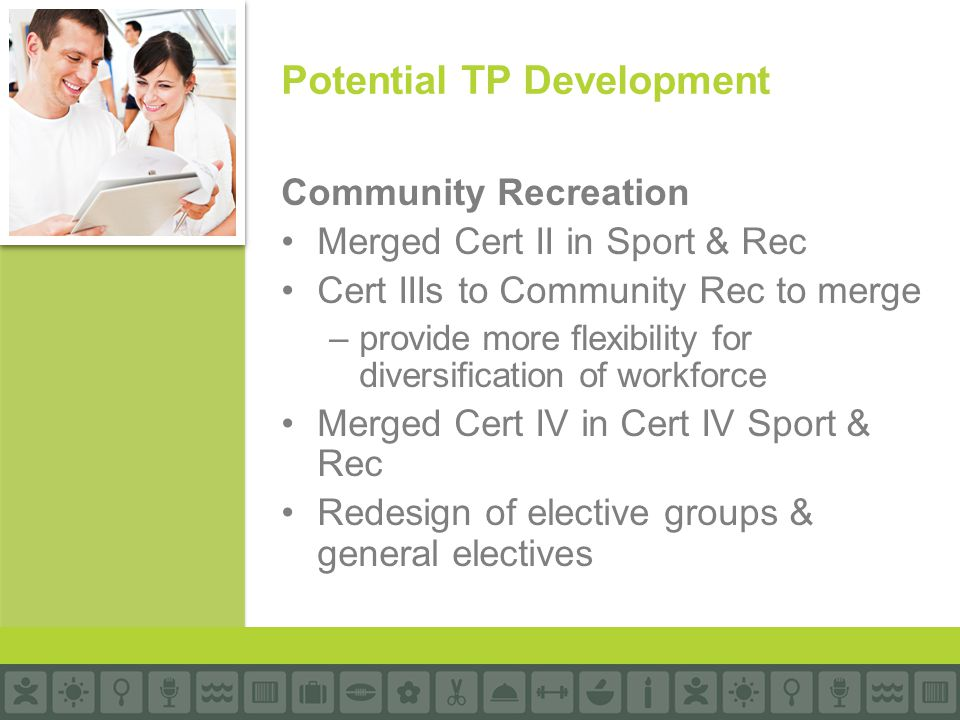Community Recreation Merged Cert II in Sport & Rec Cert IIIs to Community Rec to merge –provide more flexibility for diversification of workforce Merged Cert IV in Cert IV Sport & Rec Redesign of elective groups & general electives Potential TP Development