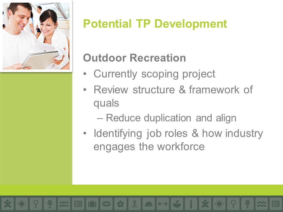 Outdoor Recreation Currently scoping project Review structure & framework of quals –Reduce duplication and align Identifying job roles & how industry engages the workforce Potential TP Development