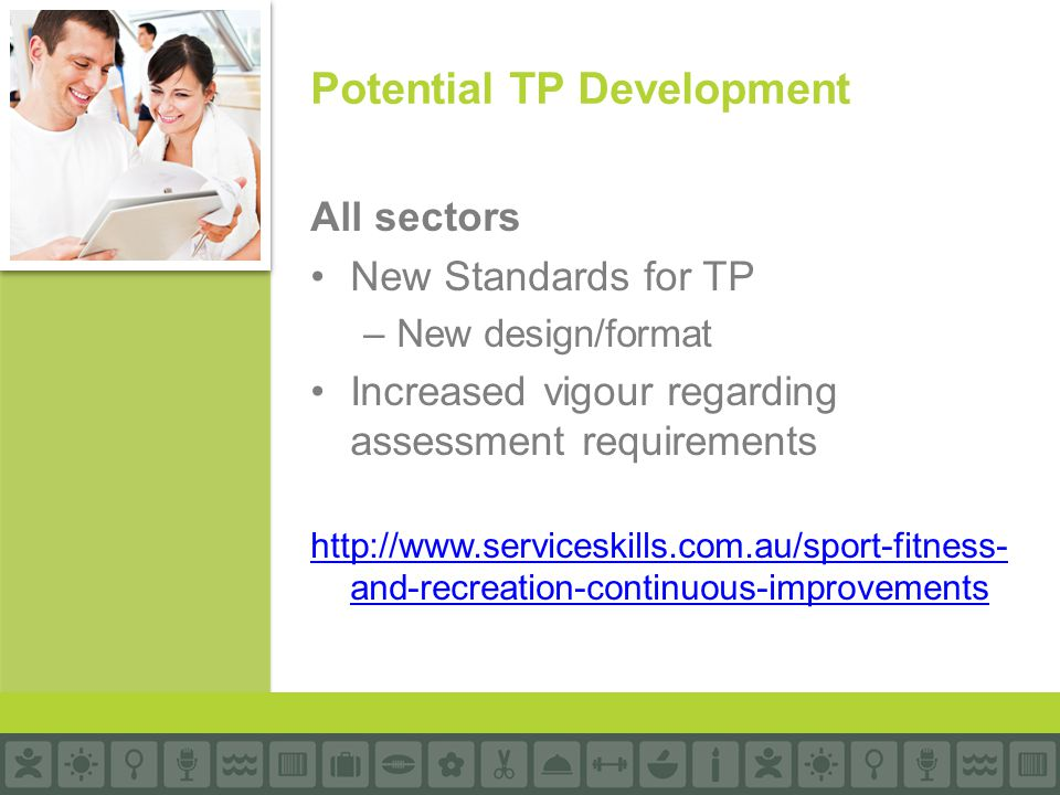 All sectors New Standards for TP –New design/format Increased vigour regarding assessment requirements http://www.serviceskills.com.au/sport-fitness- and-recreation-continuous-improvements Potential TP Development