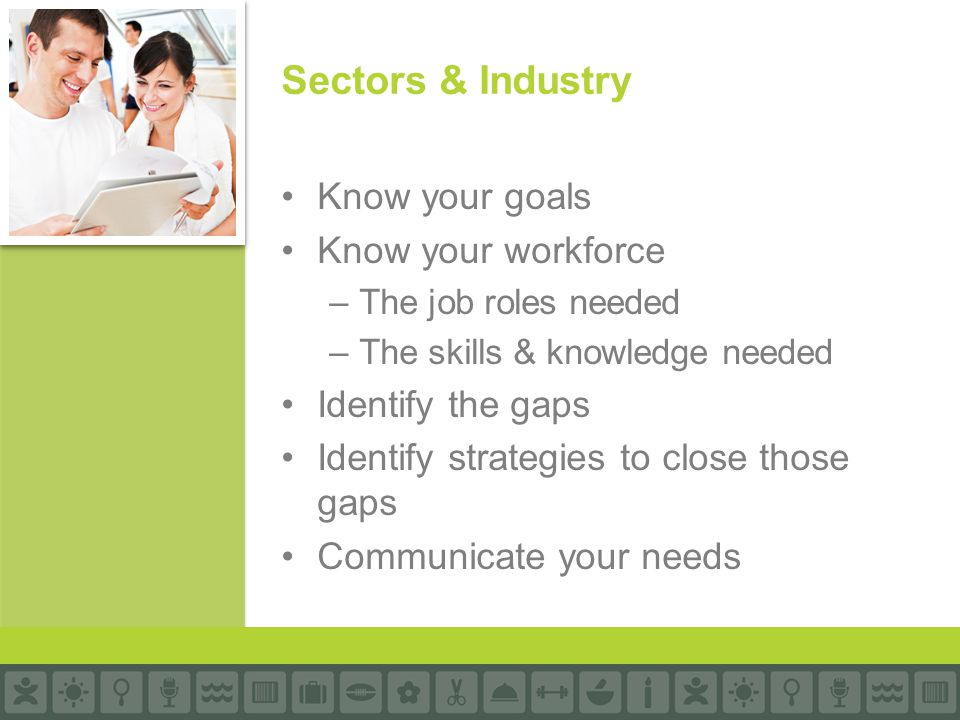 Know your goals Know your workforce –The job roles needed –The skills & knowledge needed Identify the gaps Identify strategies to close those gaps Communicate your needs Sectors & Industry