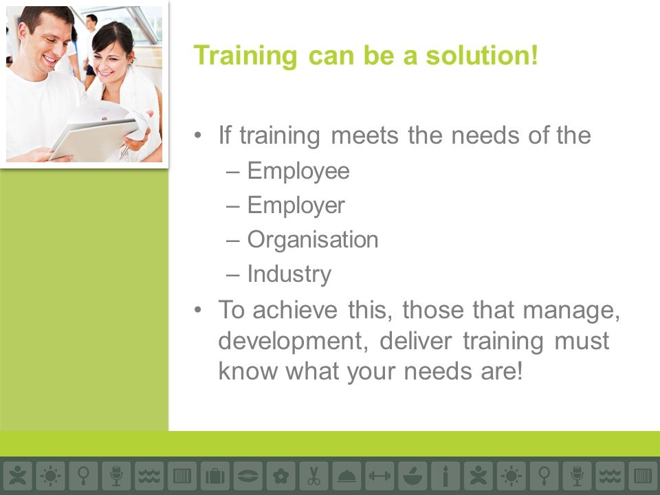 If training meets the needs of the –Employee –Employer –Organisation –Industry To achieve this, those that manage, development, deliver training must