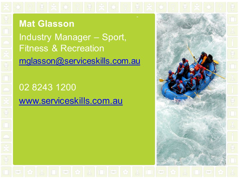 Mat Glasson Industry Manager – Sport, Fitness & Recreation mglasson@serviceskills.com.au 02 8243 1200 www.serviceskills.com.au