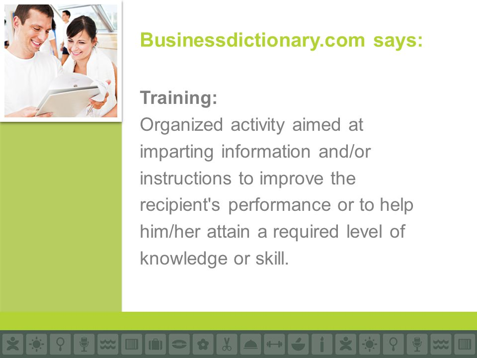 Training: Organized activity aimed at imparting information and/or instructions to improve the recipient's performance or to help him/her attain a req