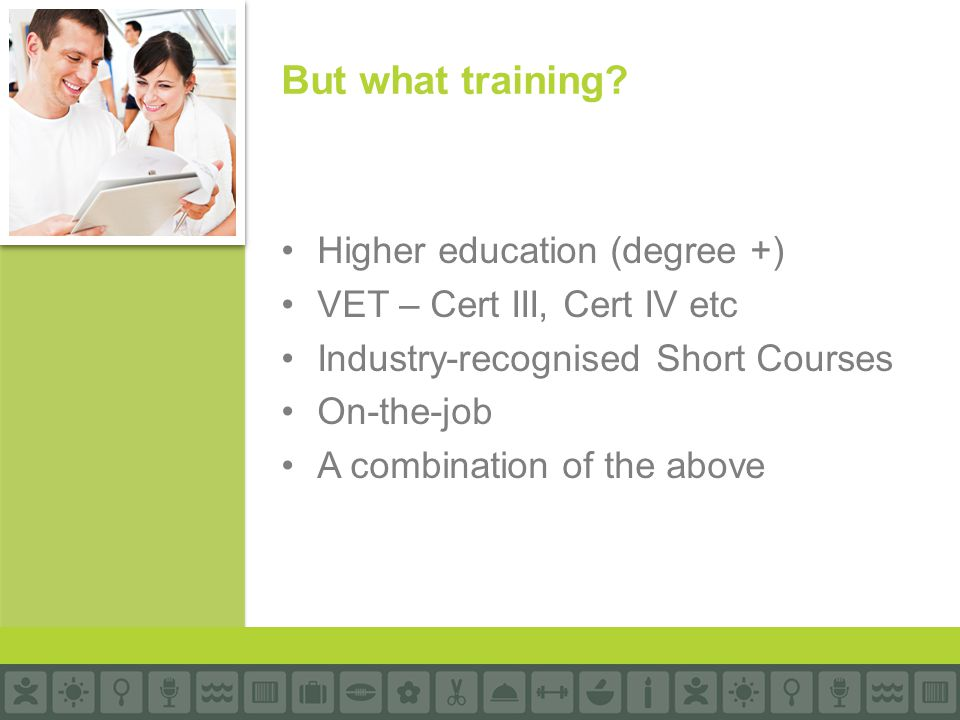 Higher education (degree +) VET – Cert III, Cert IV etc Industry-recognised Short Courses On-the-job A combination of the above But what training