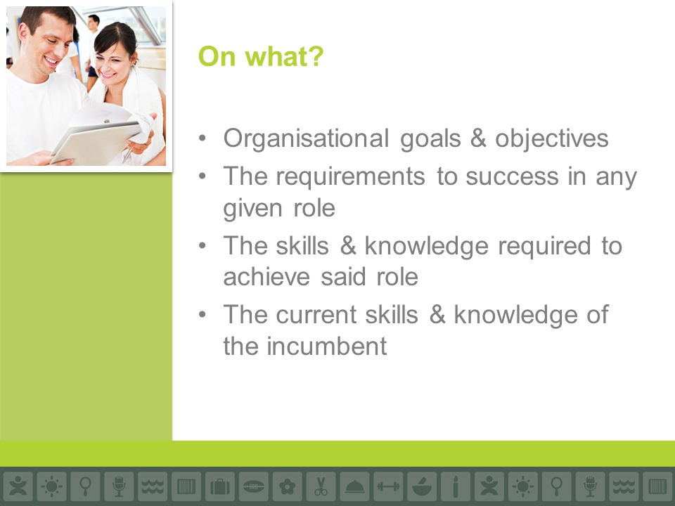 Organisational goals & objectives The requirements to success in any given role The skills & knowledge required to achieve said role The current skills & knowledge of the incumbent On what