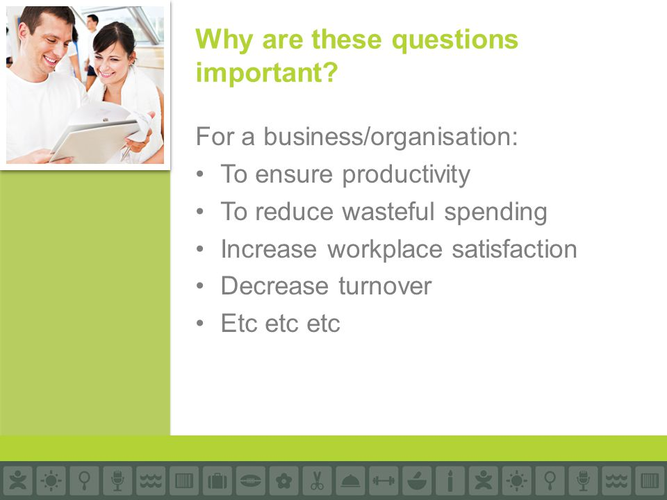For a business/organisation: To ensure productivity To reduce wasteful spending Increase workplace satisfaction Decrease turnover Etc etc etc Why are these questions important