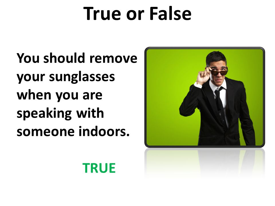 True or False You should remove your sunglasses when you are speaking with someone indoors. TRUE