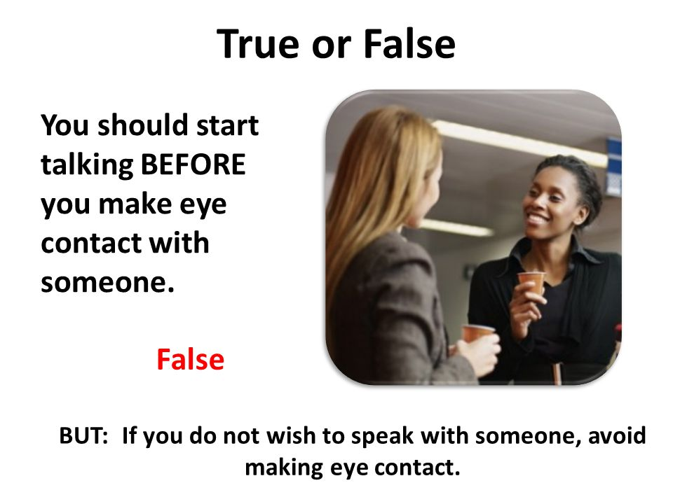 True or False You should start talking BEFORE you make eye contact with someone.