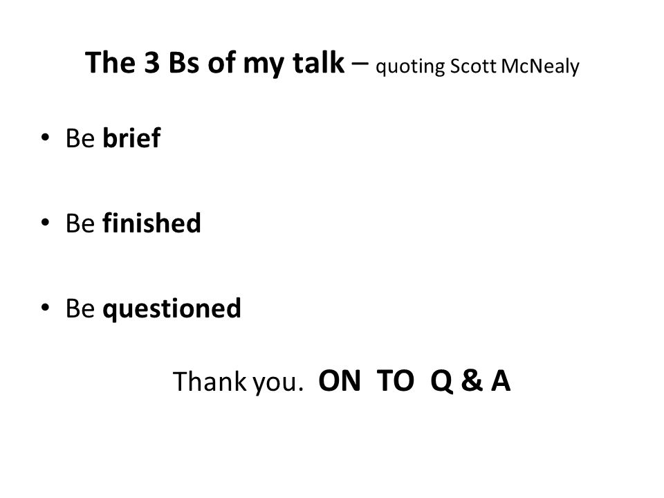 The 3 Bs of my talk – quoting Scott McNealy Be brief Be finished Be questioned Thank you.