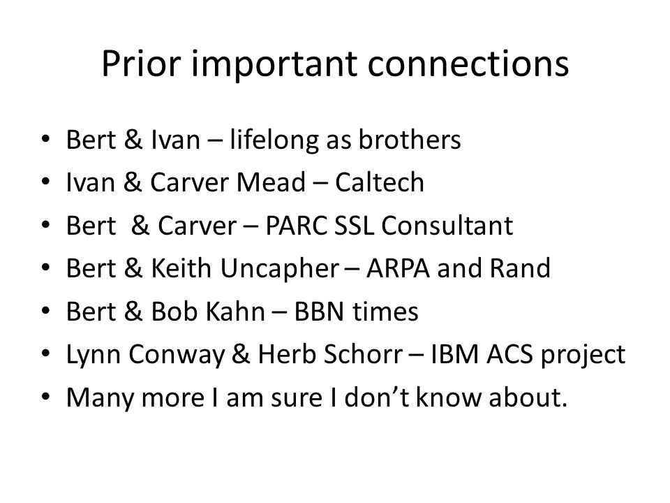 Prior important connections Bert & Ivan – lifelong as brothers Ivan & Carver Mead – Caltech Bert & Carver – PARC SSL Consultant Bert & Keith Uncapher – ARPA and Rand Bert & Bob Kahn – BBN times Lynn Conway & Herb Schorr – IBM ACS project Many more I am sure I don't know about.