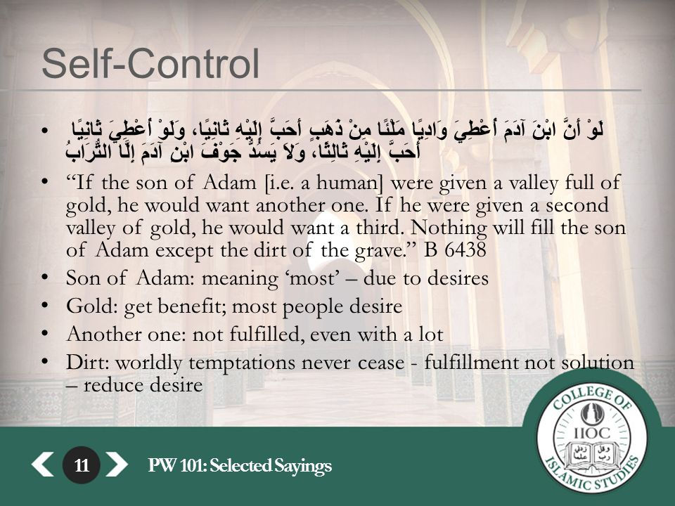 11PW 101: Selected Sayings11 Self-Control لَوْ أَنَّ ابْنَ آدَمَ أُعْطِيَ وَادِيًا مَلْئًا مِنْ ذَهَبٍ أَحَبَّ إِلَيْهِ ثَانِيًا، وَلَوْ أُعْطِيَ ثَانِيًا أَحَبَّ إِلَيْهِ ثَالِثًا، وَلاَ يَسُدُّ جَوْفَ ابْنِ آدَمَ إِلَّا التُّرَابُ If the son of Adam [i.e.
