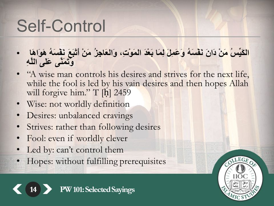 14PW 101: Selected Sayings14 Self-Control الكَيِّسُ مَنْ دَانَ نَفْسَهُ وَعَمِلَ لِمَا بَعْدَ المَوْتِ، وَالعَاجِزُ مَنْ أَتْبَعَ نَفْسَهُ هَوَاهَا وَتَمَنَّى عَلَى اللَّهِ A wise man controls his desires and strives for the next life, while the fool is led by his vain desires and then hopes Allah will forgive him. T [ ḥ ] 2459 Wise: not worldly definition Desires: unbalanced cravings Strives: rather than following desires Fool: even if worldly clever Led by: can't control them Hopes: without fulfilling prerequisites