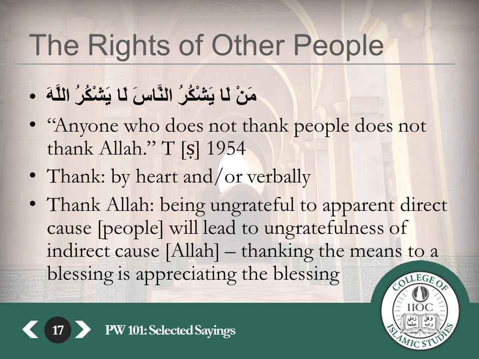 "17PW 101: Selected Sayings17 The Rights of Other People مَنْ لَا يَشْكُرُ النَّاسَ لَا يَشْكُرُ اللَّهَ ""Anyone who does not thank people does not tha"