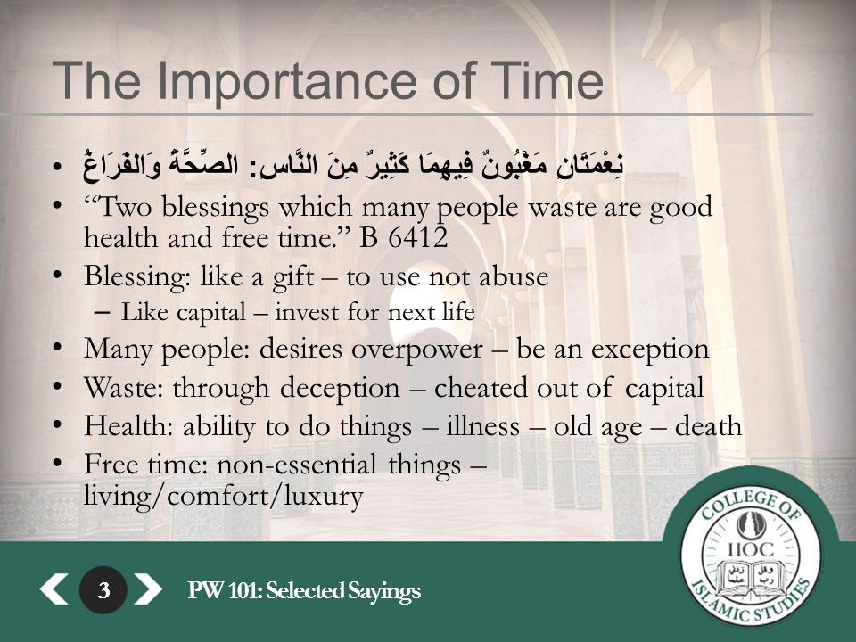 3PW 101: Selected Sayings3 The Importance of Time نِعْمَتَانِ مَغْبُونٌ فِيهِمَا كَثِيرٌ مِنَ النَّاسِ : الصِّحَّةُ وَالفَرَاغُ Two blessings which many people waste are good health and free time. B 6412 Blessing: like a gift – to use not abuse – Like capital – invest for next life Many people: desires overpower – be an exception Waste: through deception – cheated out of capital Health: ability to do things – illness – old age – death Free time: non-essential things – living/comfort/luxury