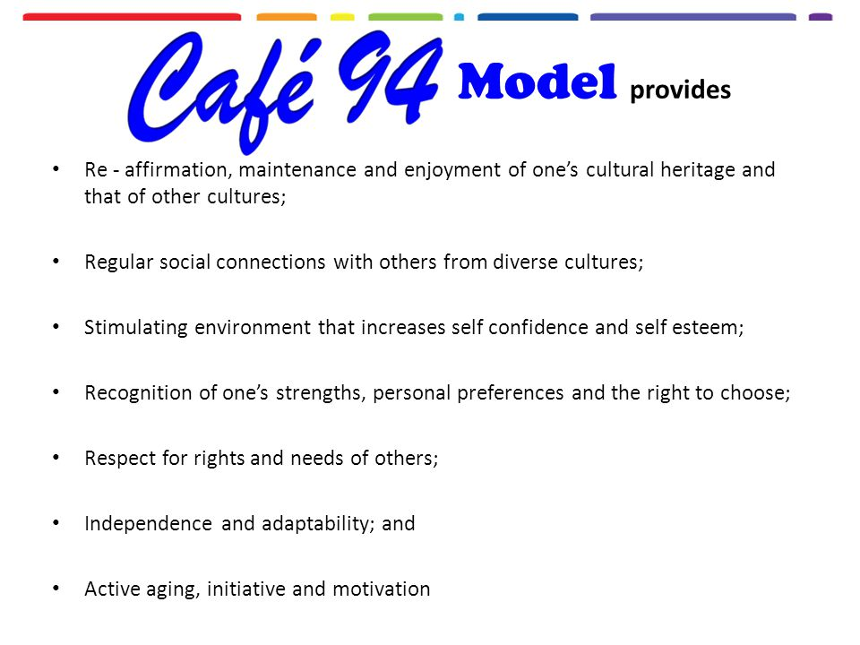 Model provides Re - affirmation, maintenance and enjoyment of one's cultural heritage and that of other cultures; Regular social connections with others from diverse cultures; Stimulating environment that increases self confidence and self esteem; Recognition of one's strengths, personal preferences and the right to choose; Respect for rights and needs of others; Independence and adaptability; and Active aging, initiative and motivation