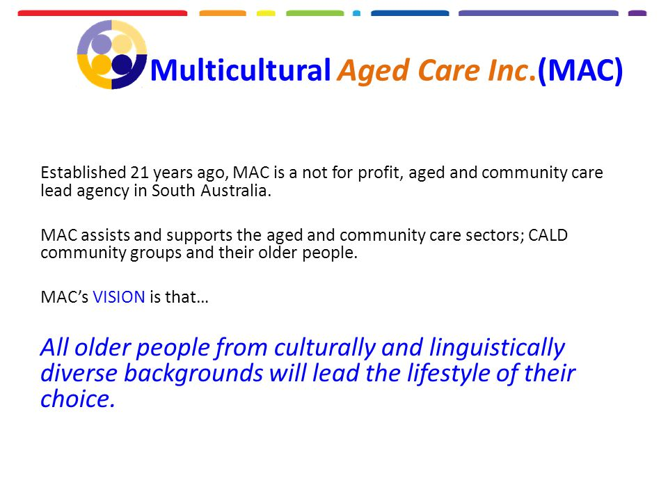 Multicultural Aged Care Inc.(MAC) Established 21 years ago, MAC is a not for profit, aged and community care lead agency in South Australia.