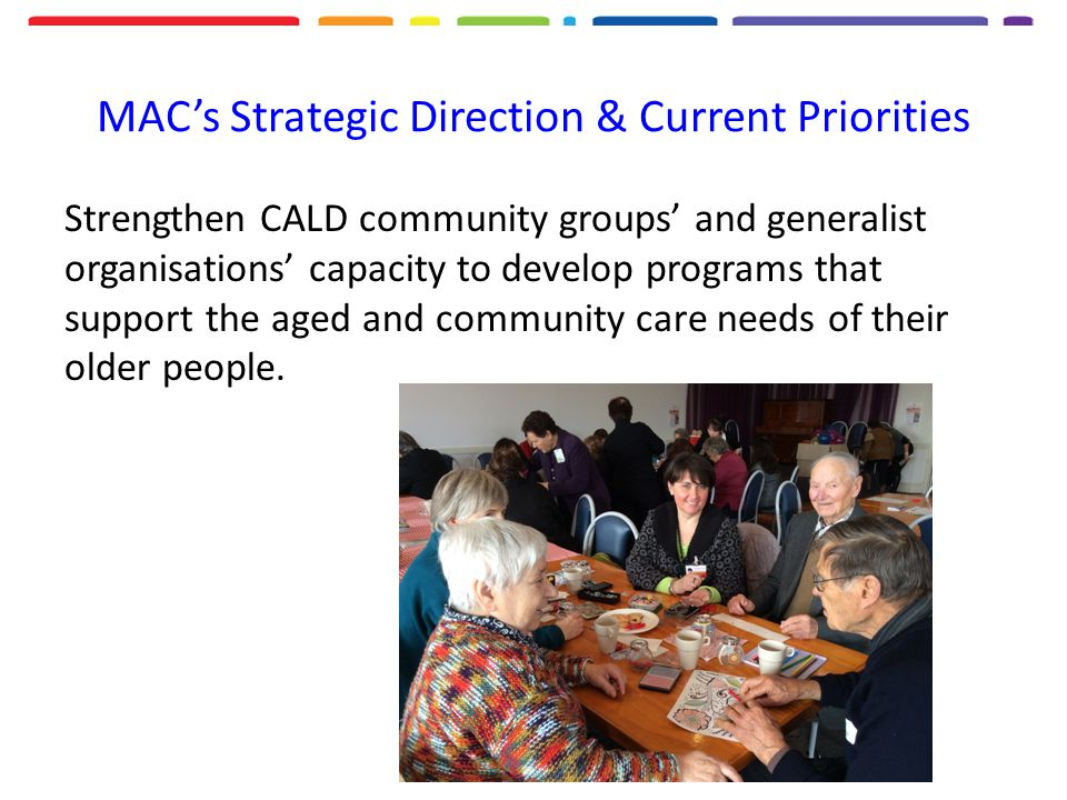 MAC's Strategic Direction & Current Priorities Strengthen CALD community groups' and generalist organisations' capacity to develop programs that support the aged and community care needs of their older people.