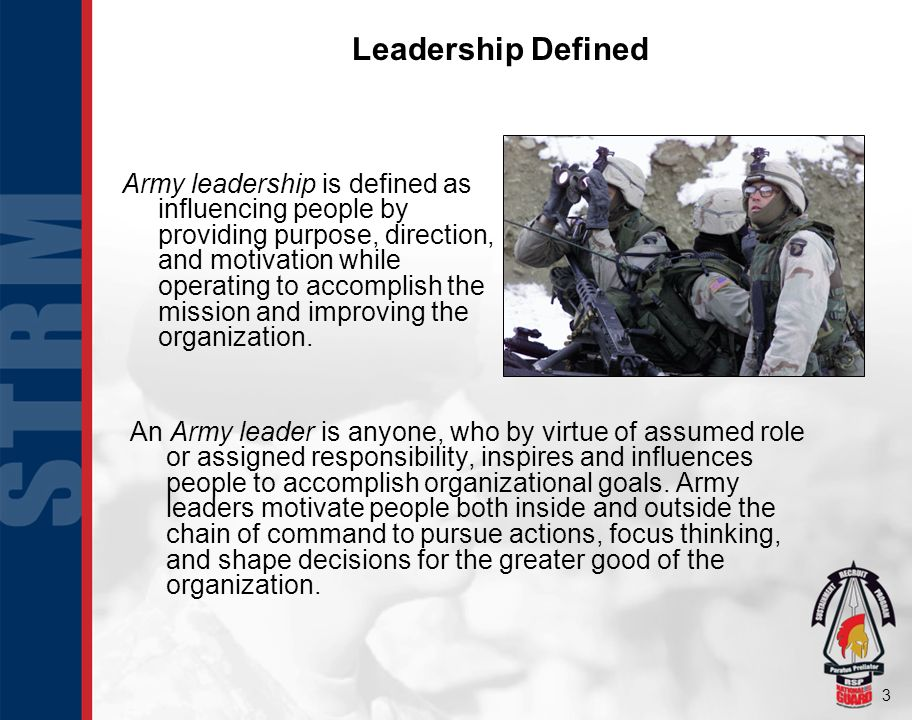 3 Leadership Defined Army leadership is defined as influencing people by providing purpose, direction, and motivation while operating to accomplish the mission and improving the organization.