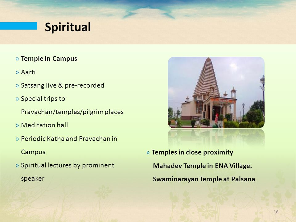 Spiritual »Temple In Campus »Aarti »Satsang live & pre-recorded »Special trips to Pravachan/temples/pilgrim places »Meditation hall »Periodic Katha an