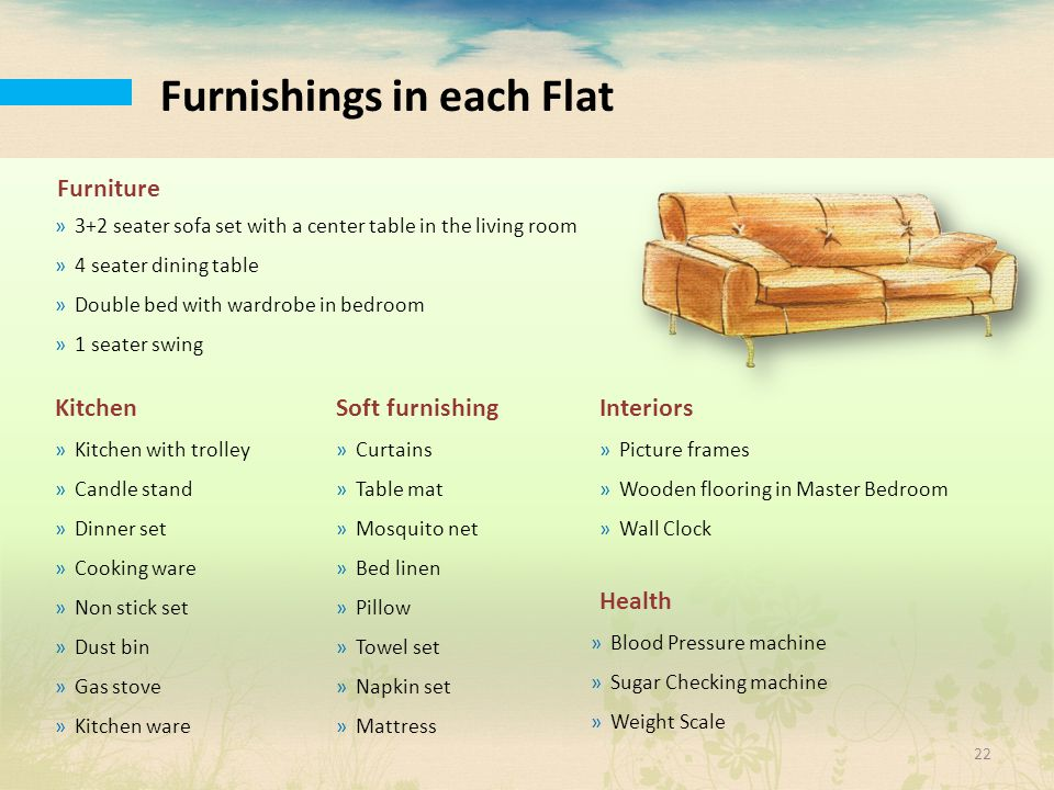 Furnishings in each Flat »3+2 seater sofa set with a center table in the living room »4 seater dining table »Double bed with wardrobe in bedroom »1 se