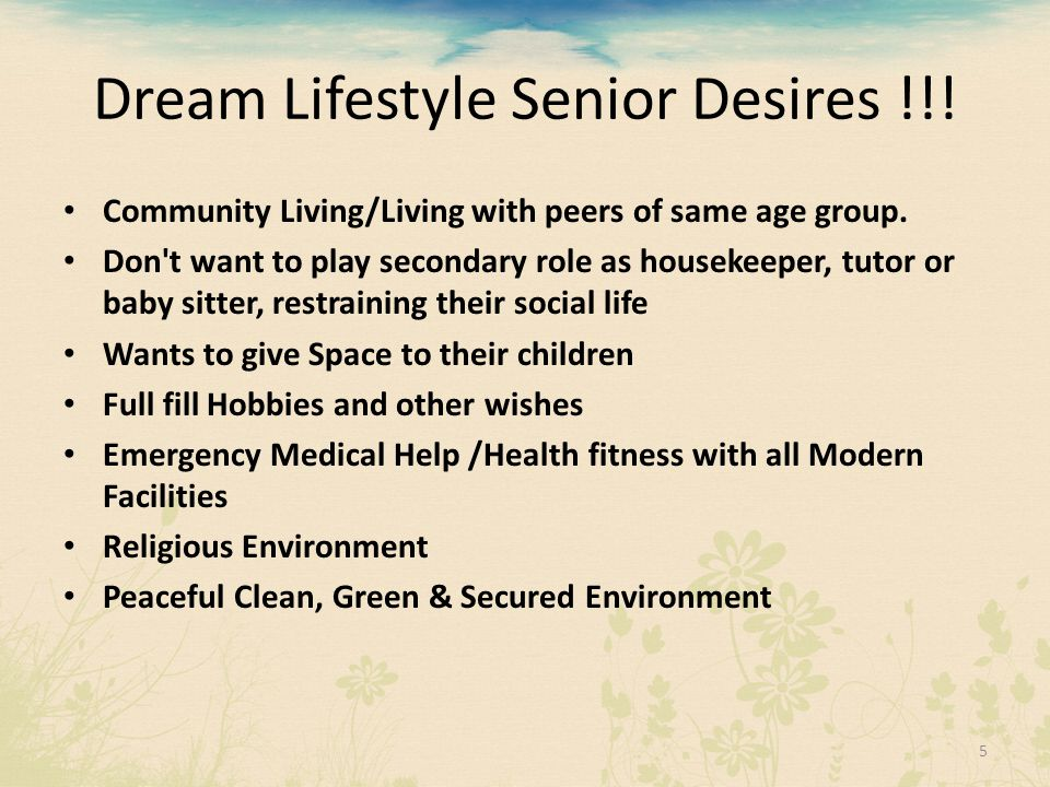Dream Lifestyle Senior Desires !!! Community Living/Living with peers of same age group. Don't want to play secondary role as housekeeper, tutor or ba