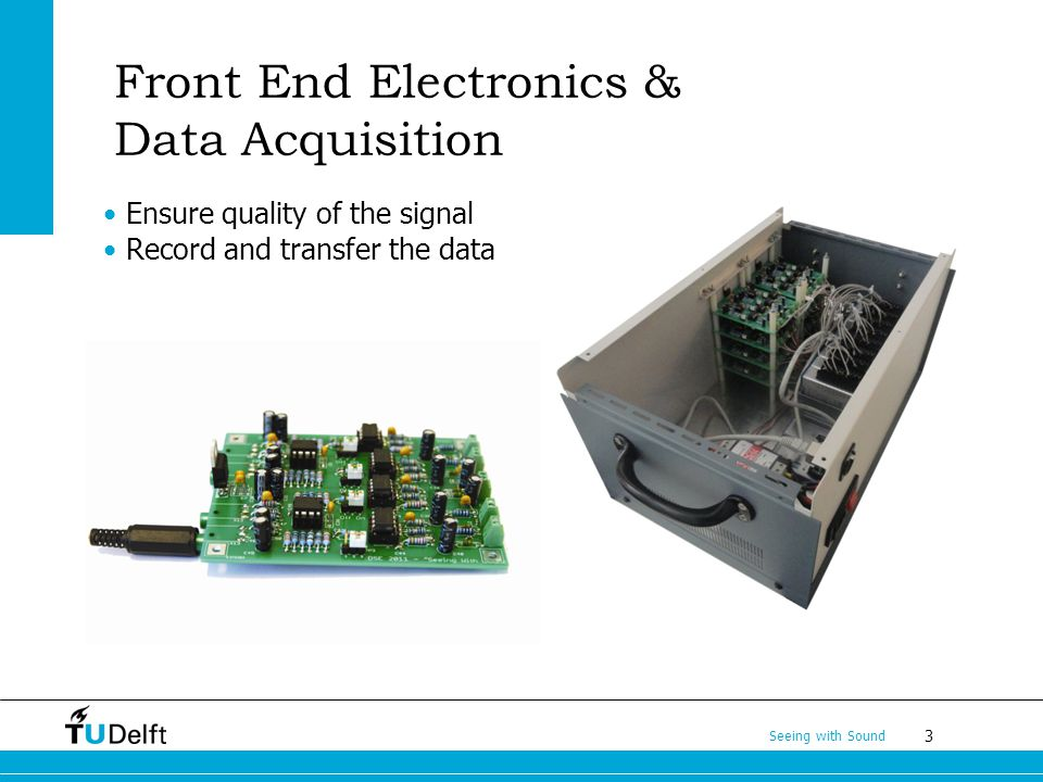 3 Seeing with Sound Ensure quality of the signal Record and transfer the data Front End Electronics & Data Acquisition