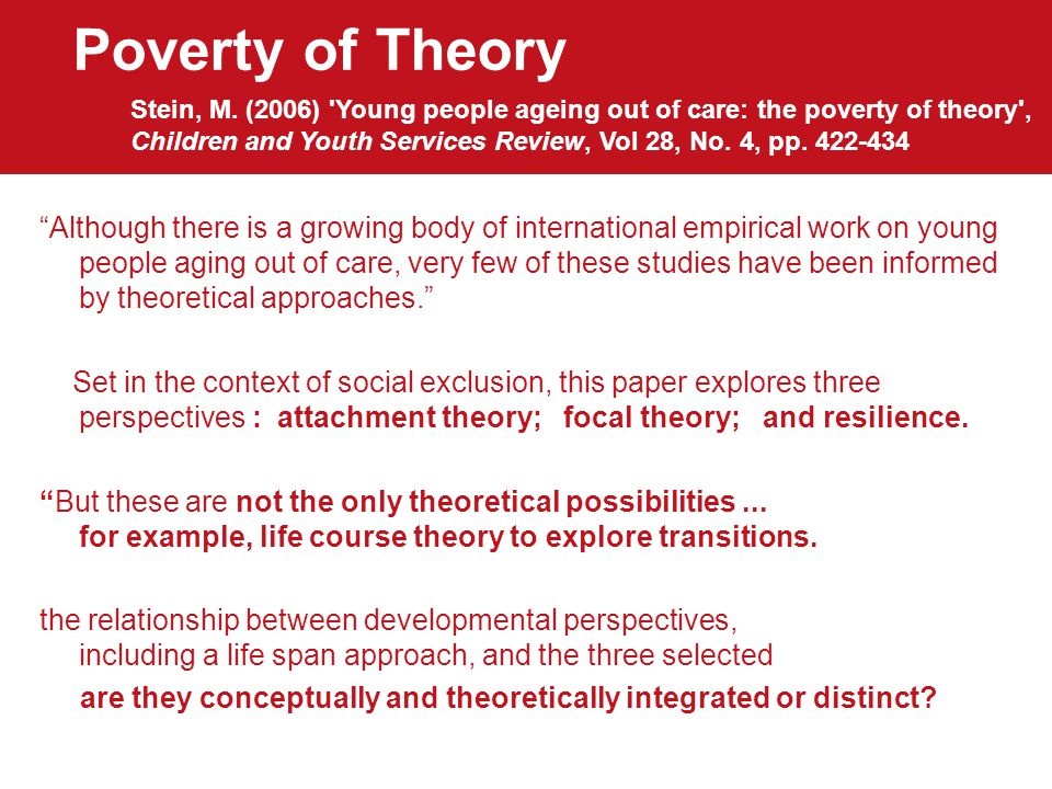 Poverty of Theory Although there is a growing body of international empirical work on young people aging out of care, very few of these studies have been informed by theoretical approaches. Set in the context of social exclusion, this paper explores three perspectives : attachment theory; focal theory; and resilience.
