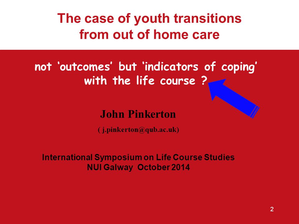 John Pinkerton ( j.pinkerton@qub.ac.uk) International Symposium on Life Course Studies NUI Galway October 2014 not 'outcomes' but 'indicators of coping' with the life course .