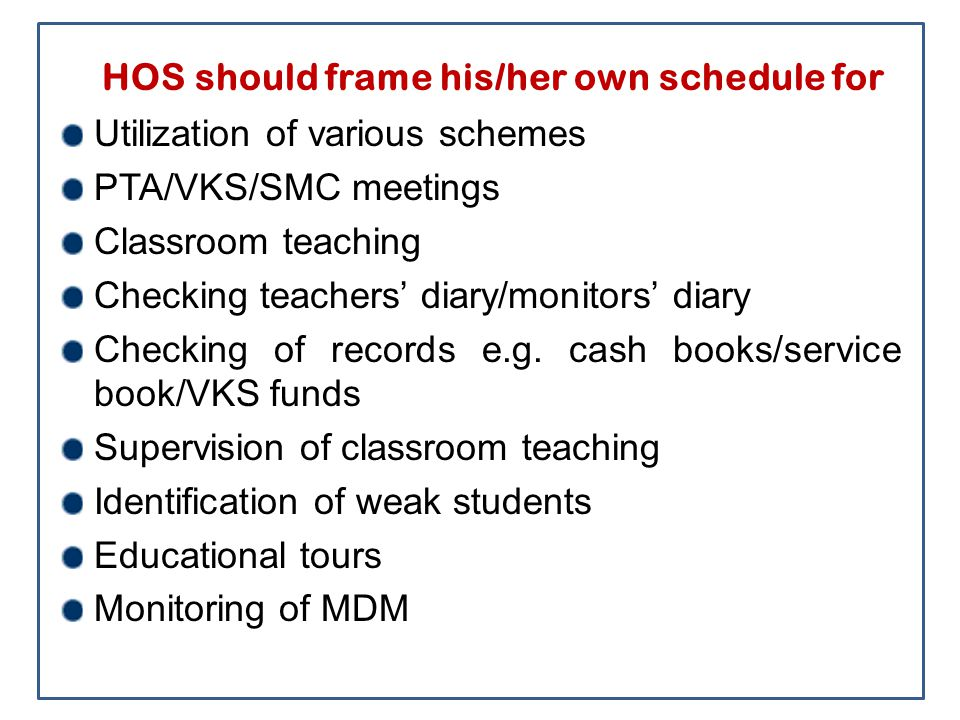HOS should frame his/her own schedule for Utilization of various schemes PTA/VKS/SMC meetings Classroom teaching Checking teachers' diary/monitors' di