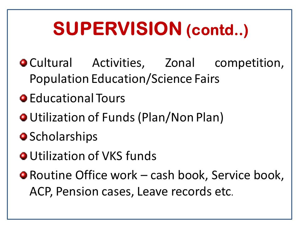 SUPERVISION (contd..) Cultural Activities, Zonal competition, Population Education/Science Fairs Educational Tours Utilization of Funds (Plan/Non Plan) Scholarships Utilization of VKS funds Routine Office work – cash book, Service book, ACP, Pension cases, Leave records etc.