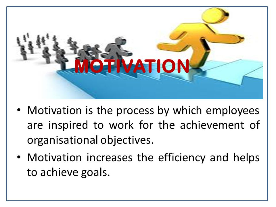MOTIVATION Motivation is the process by which employees are inspired to work for the achievement of organisational objectives.