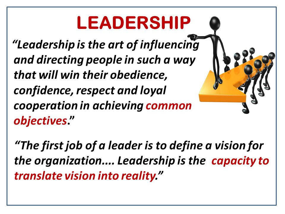 "LEADERSHIP ""Leadership is the art of influencing and directing people in such a way that will win their obedience, confidence, respect and loyal coope"