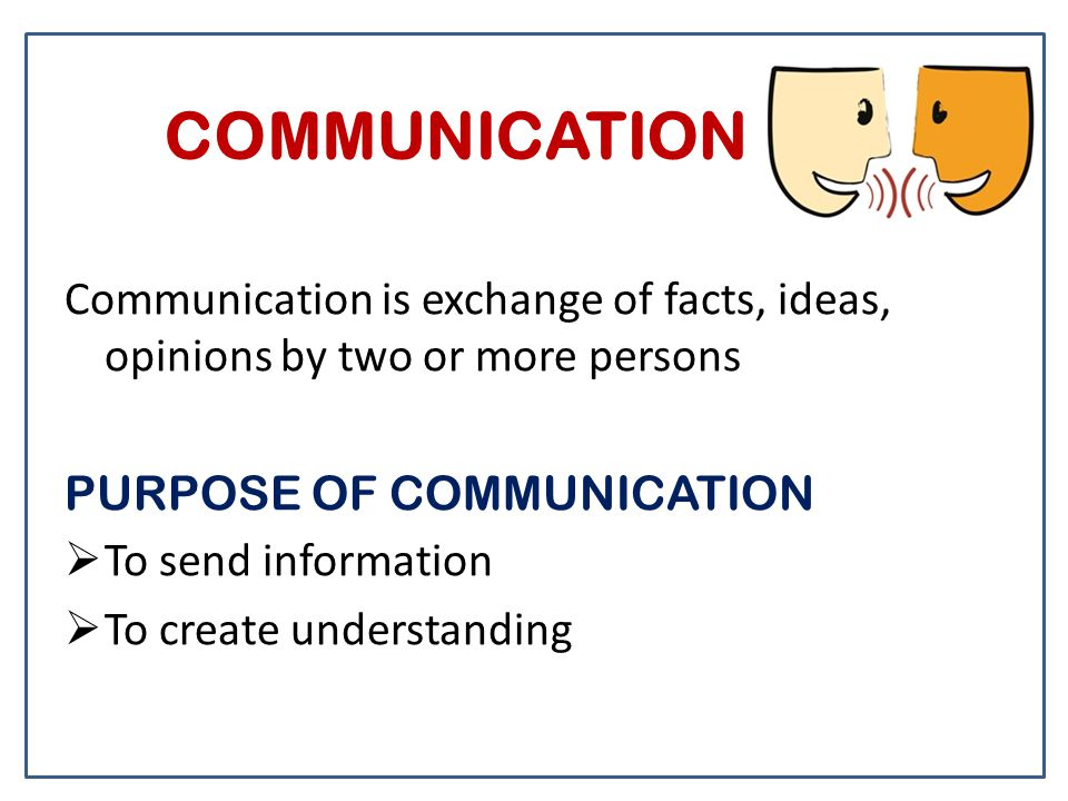 COMMUNICATION Communication is exchange of facts, ideas, opinions by two or more persons PURPOSE OF COMMUNICATION  To send information  To create understanding