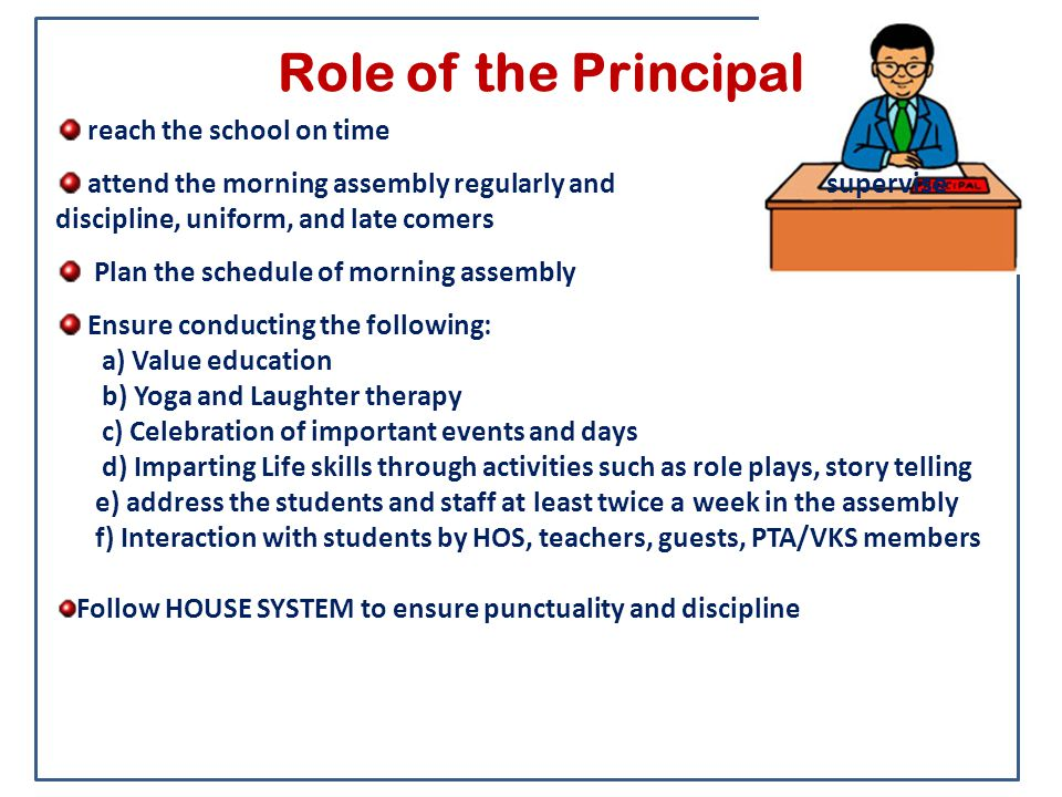 Role of the Principal reach the school on time attend the morning assembly regularly and supervise discipline, uniform, and late comers Plan the sched
