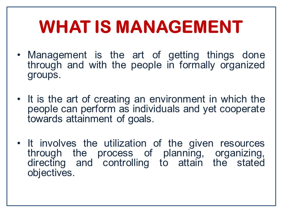 WHAT IS MANAGEMENT Management is the art of getting things done through and with the people in formally organized groups.