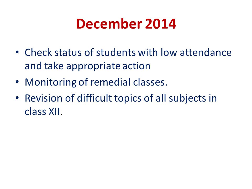 December 2014 Check status of students with low attendance and take appropriate action Monitoring of remedial classes. Revision of difficult topics of
