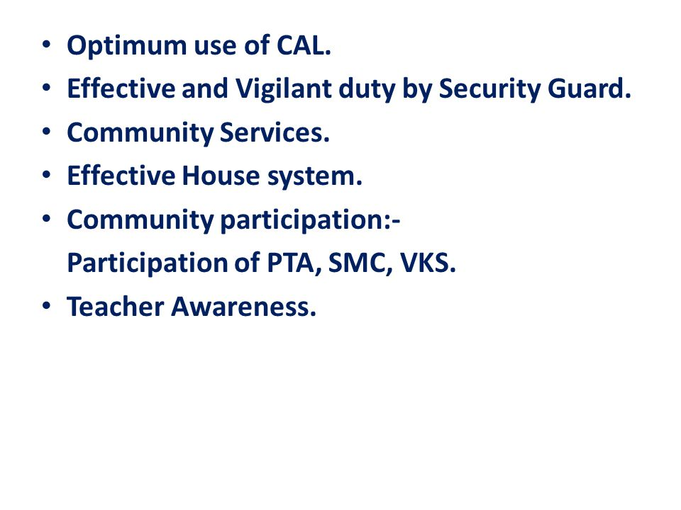 Optimum use of CAL. Effective and Vigilant duty by Security Guard. Community Services. Effective House system. Community participation:- Participation