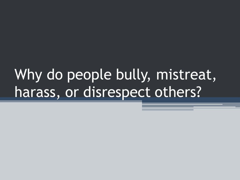 Why do people bully, mistreat, harass, or disrespect others
