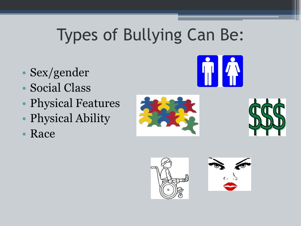 Types of Bullying Can Be: Sex/gender Social Class Physical Features Physical Ability Race