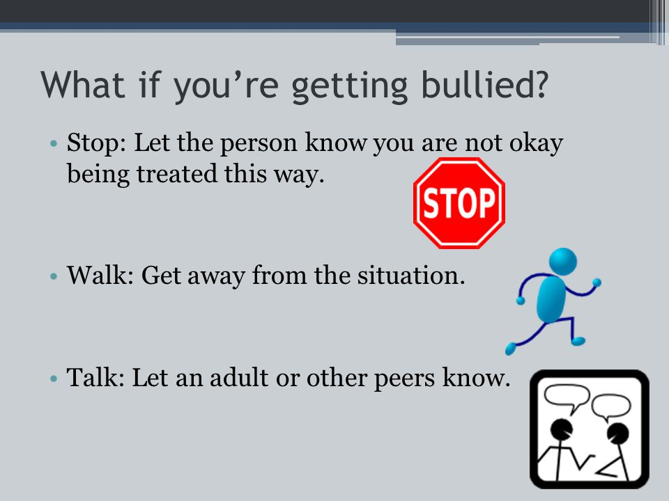 What if you're getting bullied. Stop: Let the person know you are not okay being treated this way.
