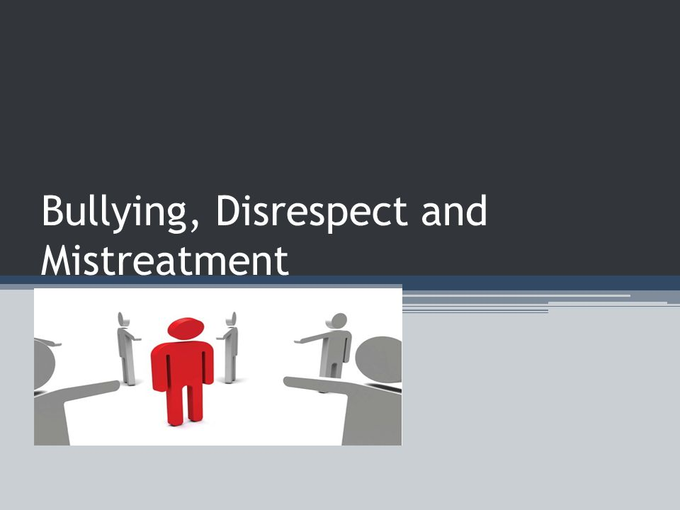 Bullying, Disrespect and Mistreatment