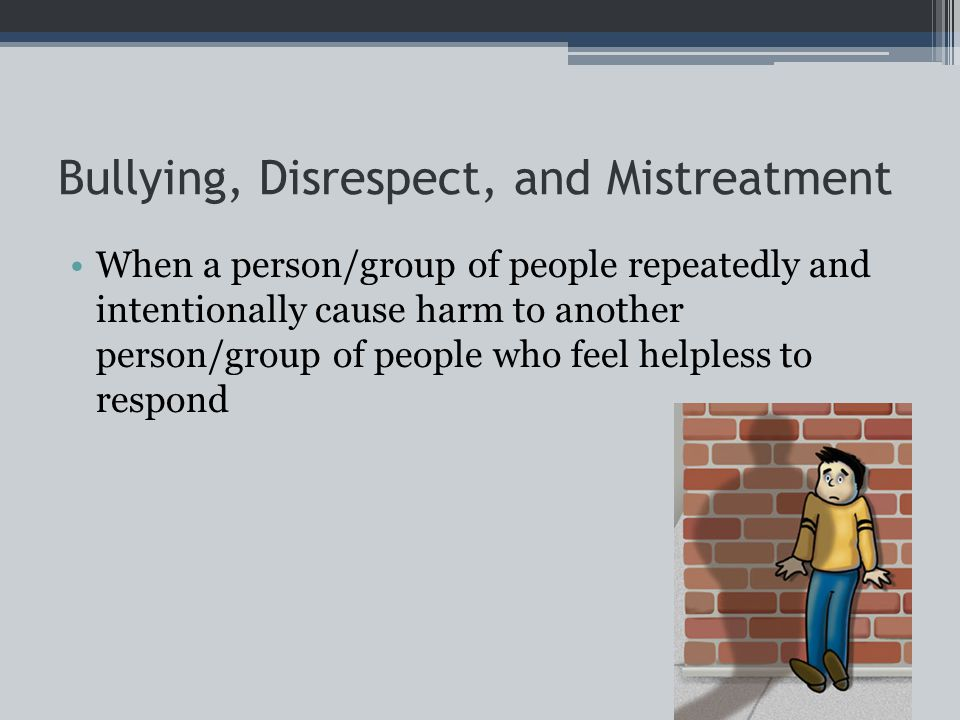 Bullying, Disrespect, and Mistreatment When a person/group of people repeatedly and intentionally cause harm to another person/group of people who feel helpless to respond