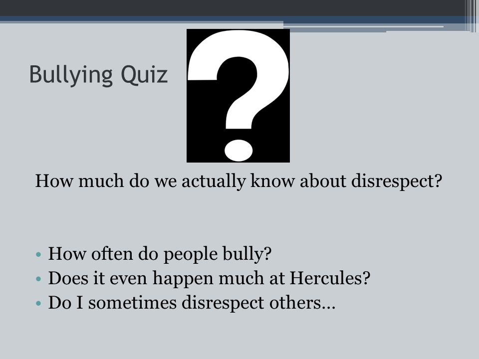 Bullying Quiz How much do we actually know about disrespect.