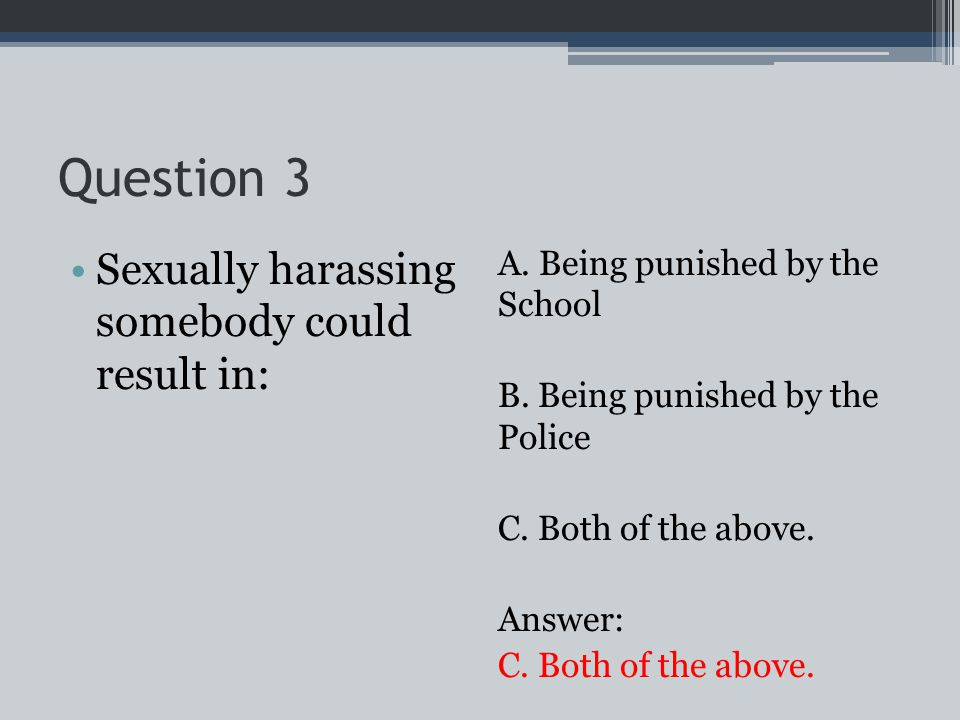 Question 3 Sexually harassing somebody could result in: A.