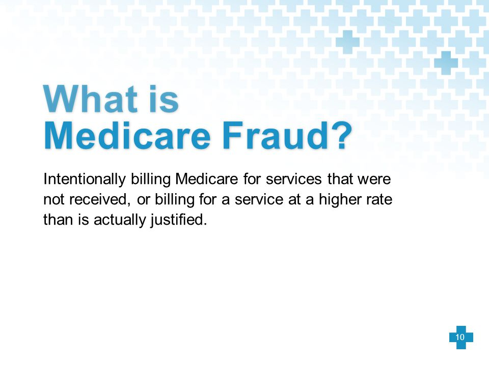 Intentionally billing Medicare for services that were not received, or billing for a service at a higher rate than is actually justified. What is Medi