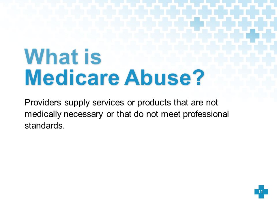 What is Medicare Abuse? Providers supply services or products that are not medically necessary or that do not meet professional standards. 11