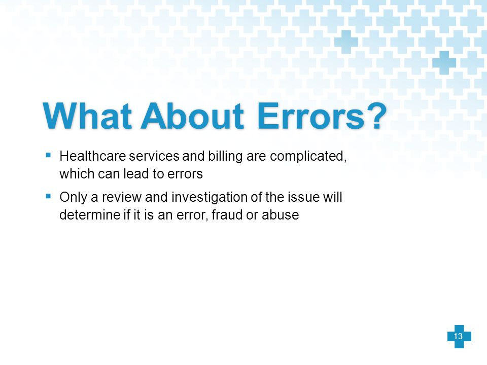 What About Errors?  Healthcare services and billing are complicated, which can lead to errors  Only a review and investigation of the issue will det