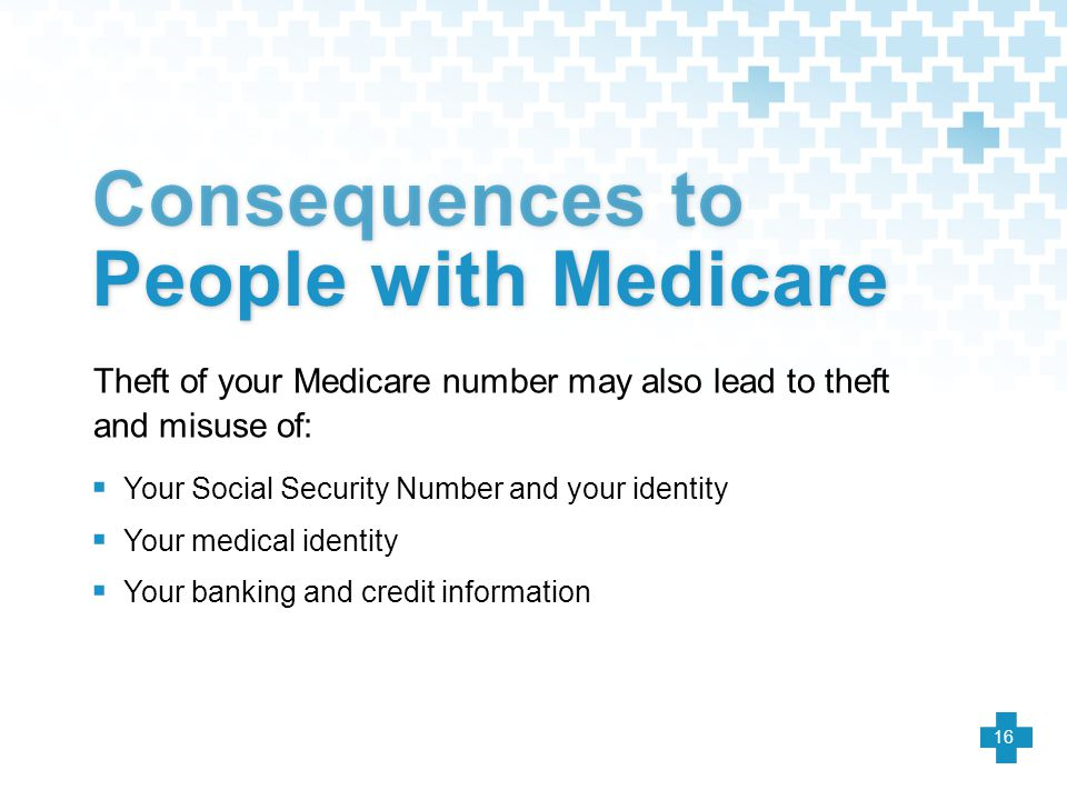  Your Social Security Number and your identity  Your medical identity  Your banking and credit information Theft of your Medicare number may also l