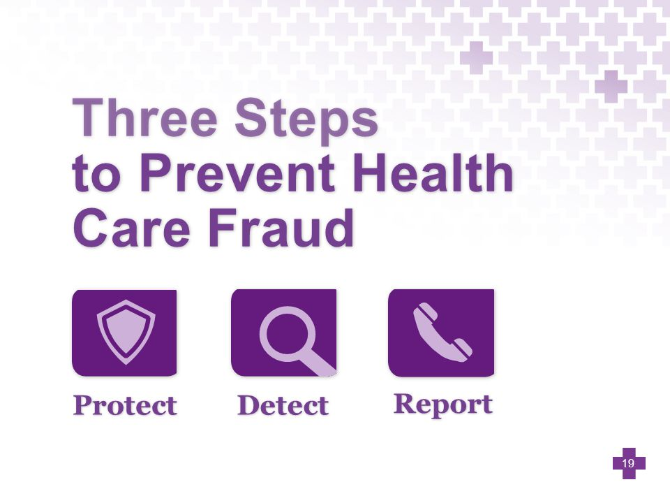 Protect Three Steps to Prevent Health Care Fraud Detect Report 19